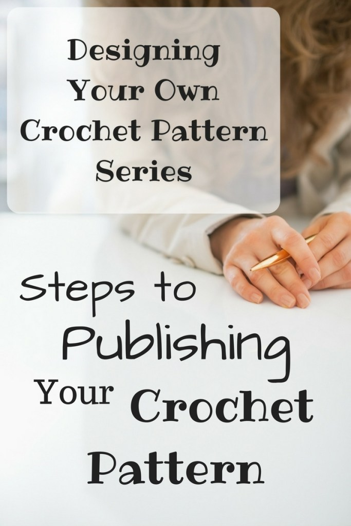 Designing Your Own Crochet Pattern Series - Steps to Publishing Your Crochet Pattern