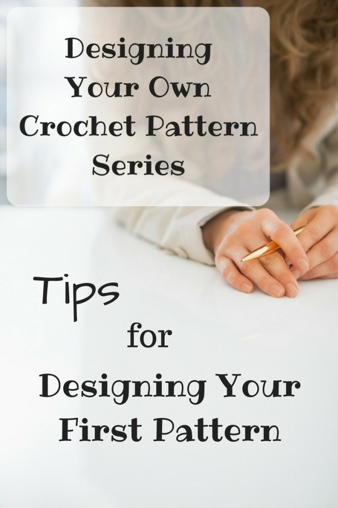 Designing Your Own Crochet Pattern Series - Tips for Designing Your First Pattern