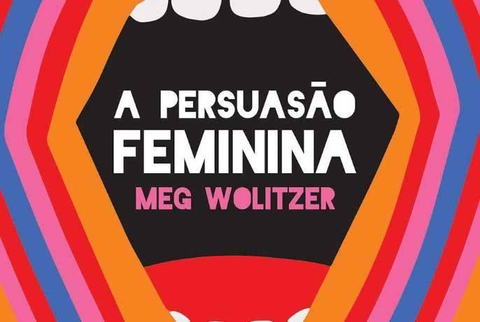 Meg Wolitzer aborda em 'A Persuasão Feminina' as tensões entre o feminismo | Críticas | Revista Ambrosia