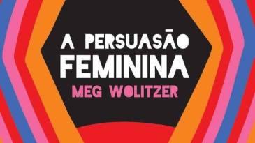 - a persuacao feminina 1 - Meg Wolitzer aborda em 'A Persuasão Feminina' as tensões entre o feminismo