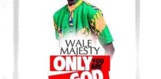 Gospel Music: Only You Are God - Wale Majesty | AmenRadio.net