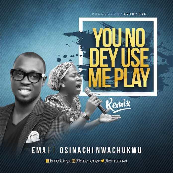 You No Dey Use Me Play Remix - Ema feat. Osinachi Nwachukwu | Download Gospel Mp3