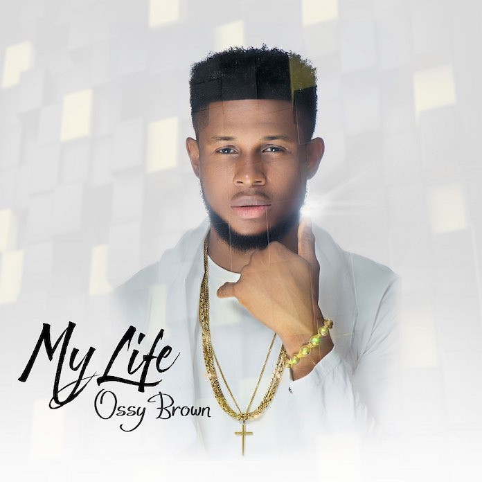 Download: My Life - Ossy Brown | Gospel Songs Mp3