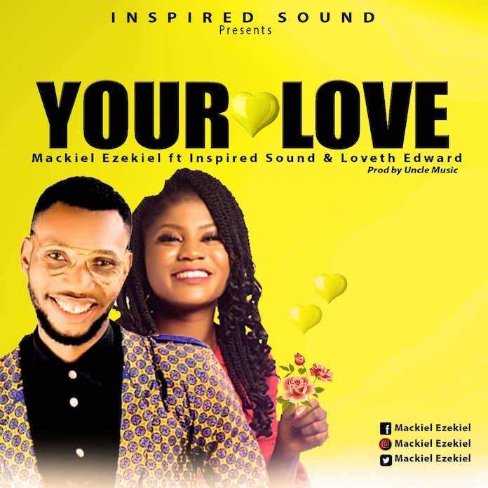 Your Love - Mackiel Ezekiel ft Loveth Edward & Inspired Sound