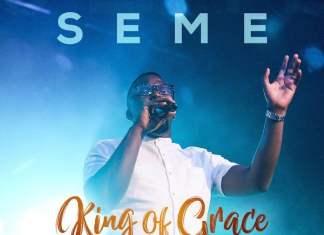 Download + Official Video: King Of Grace - Seme | Gospel Songs Mp3 Lyrics