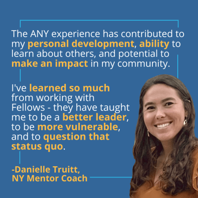 Image The ANY Experience has contributed to my personal development, ability to learn about others, and potential to make an impact in my community. I've learned so much from working with Fellows, they have taught me to be a better leader, to be more vulnerable, and to question that status quo. Danielle Truitt, NY Mentor Coach