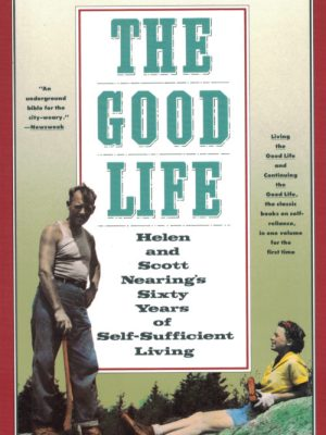 The Good Life: Helen and Scott Nearing's Sixty Years of Self-Sufficient Living