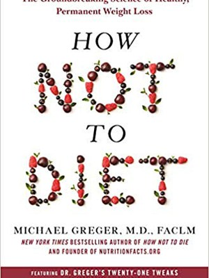 How Not to Diet by Michael Greger M.D., FACLM