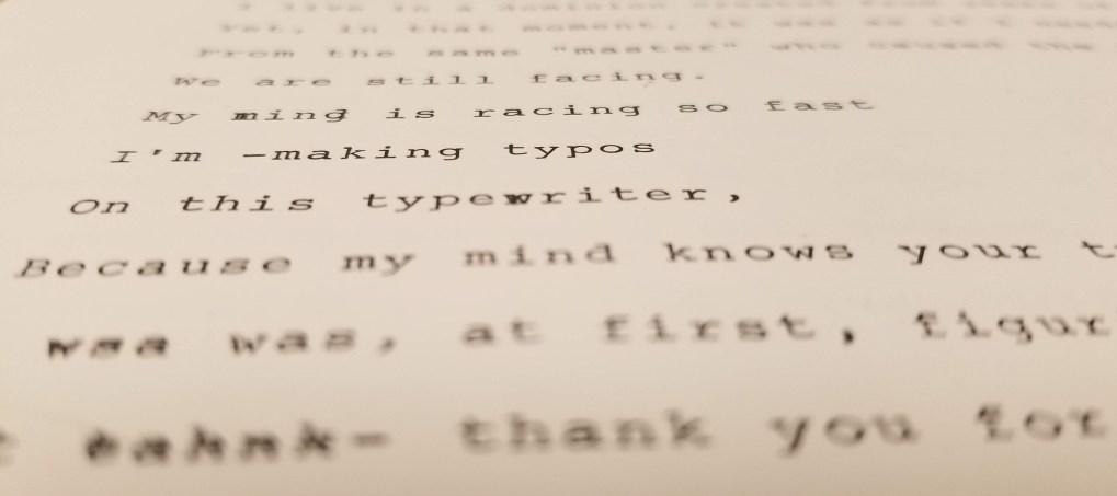 Typewritten: My mind is racing so fast I'm -making typos On this typewriter,