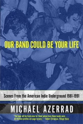 Our Band Could Be Your Life: Scenes from the American Indie Underground 1981-1991 by Michael Azerrad