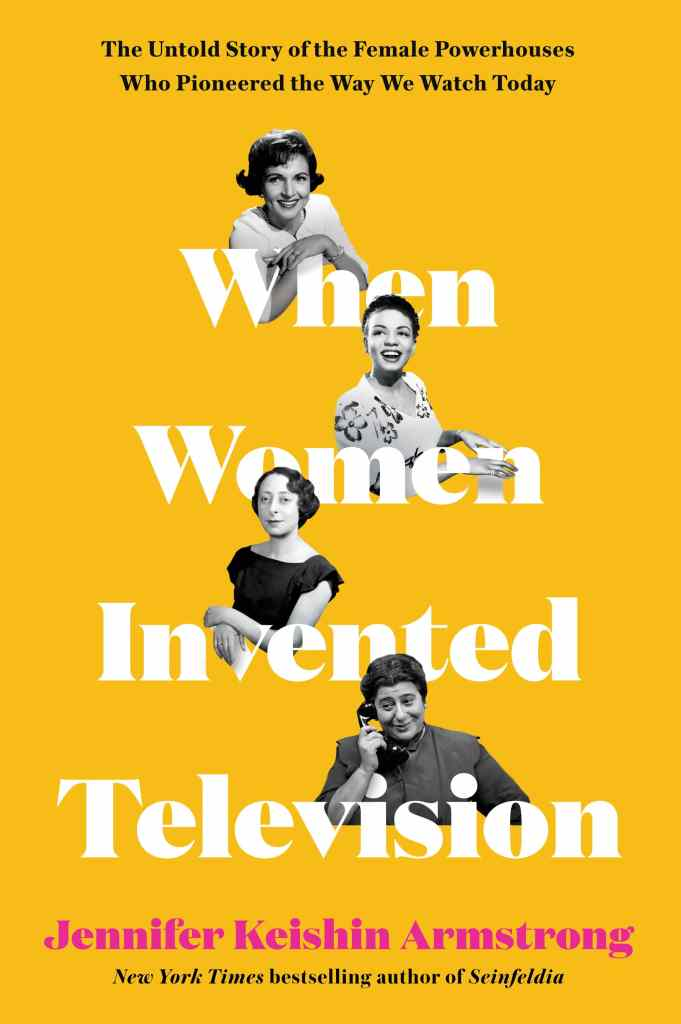 When Women Invented Television: The Untold Story of the Female Powerhouses Who Pioneered the Way We Watch Today by Jennifer Keishin Armstrong