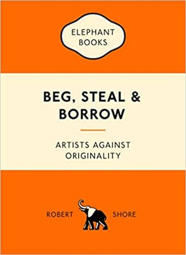 Beg, Steal & Borrow: Artists Against Originality by Robert Shore