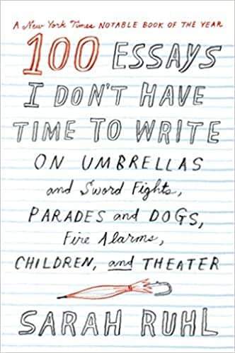 100 Essays I Don't Have Time to Write: On Umbrellas and Sword Fights, Parades and Dogs, Fire Alarms, Children, and Theater by Sarah Ruhl book cover