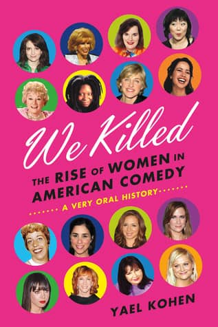 We Killed: The Rise of Women in American Comedy by Yael Kohen