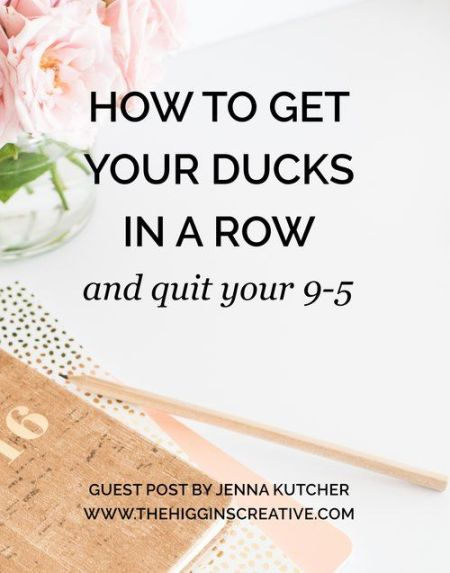 HOW TO GET ALL YOUR DUCKS IN A ROW AND QUIT YOUR 9-5