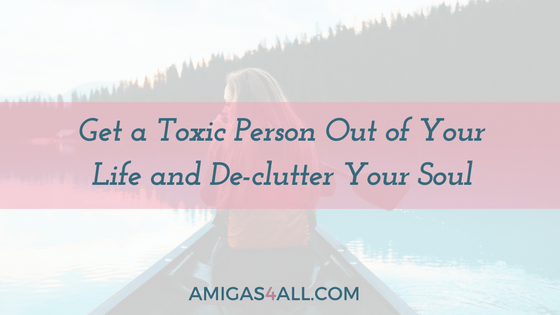 Get a Toxic Person Out of Your Life and De-clutter Your Soul