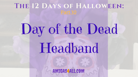 The 12 Days of Halloween-Part 10-A Day of the Dead Headband and a Freebie!