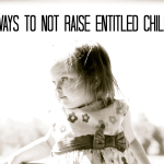10 Ways to NOT Raise Entitled Children