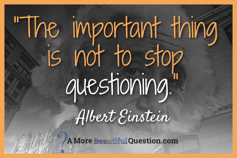 einstein and questioning a more beautiful question by