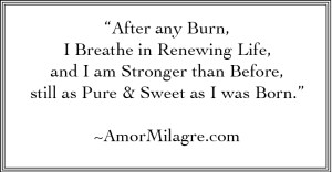 """After any Burn, I Breathe in Renewing Life, and I am Stronger than Before, still as Pure & Sweet as I was Born."" ~AmorMilagre.com"
