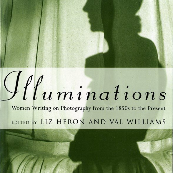 Illuminations. Women Writing on Photography from the 1850s to the Present / На свету. Женщины, пишущие о фотографии с 1850-х до наших дней, Liz Heron; Val Williams, Tauris, 1996