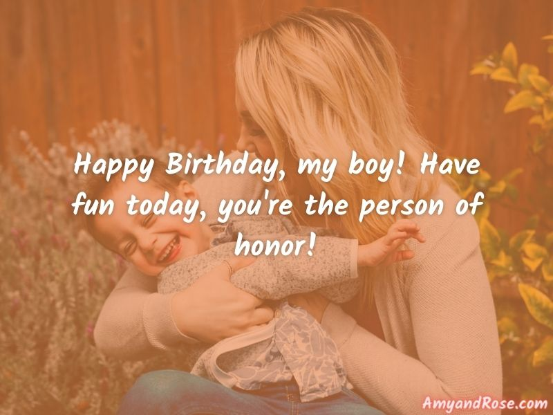 Happy Birthday, my boy! Have fun today, you're the person of honor! - Happy Birthday Son from Mom