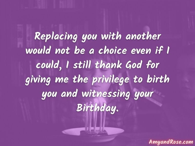 Replacing you with another would not be a choice even if I could, I still thank God for giving me the privilege to birth you and witnessing your Birthday. - Birthday Quotes for Son from Mom