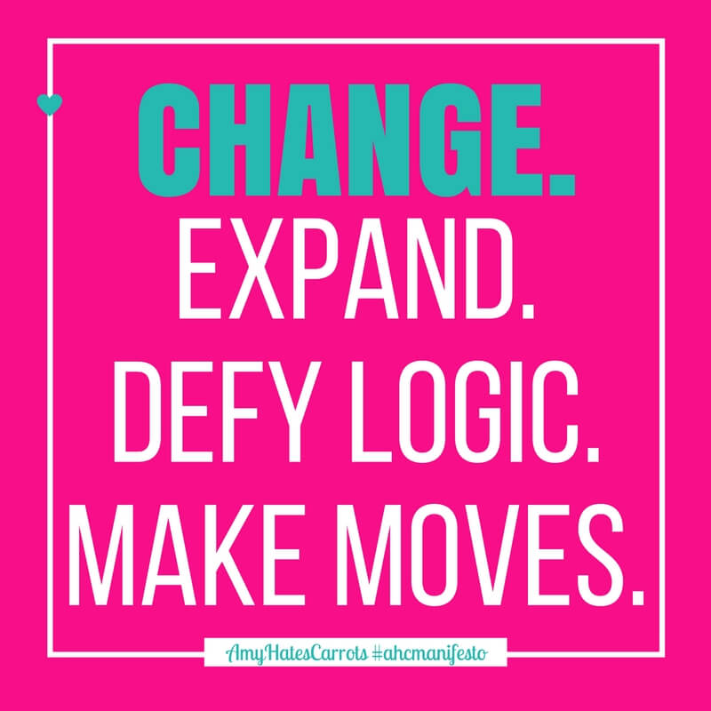 Change. Expand. Defy logic. Make moves. | Inspirational words from the Amy Hates Carrots manifesto #AHCmanifesto