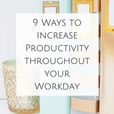 9 Ways to Increase Productivity throughout your Workday