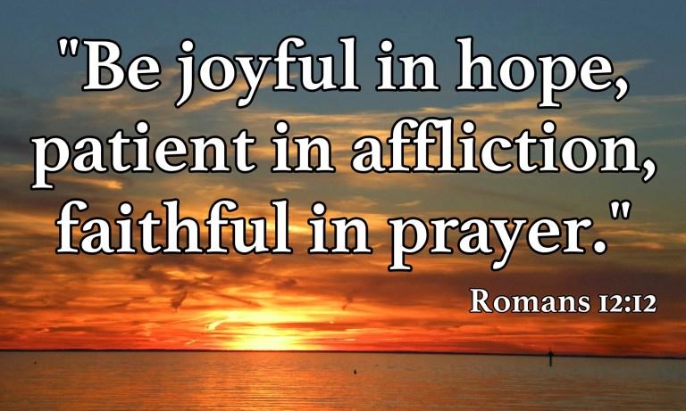 Rejoice in hope, endure in affliction, persevere in prayer. Romans 12:12