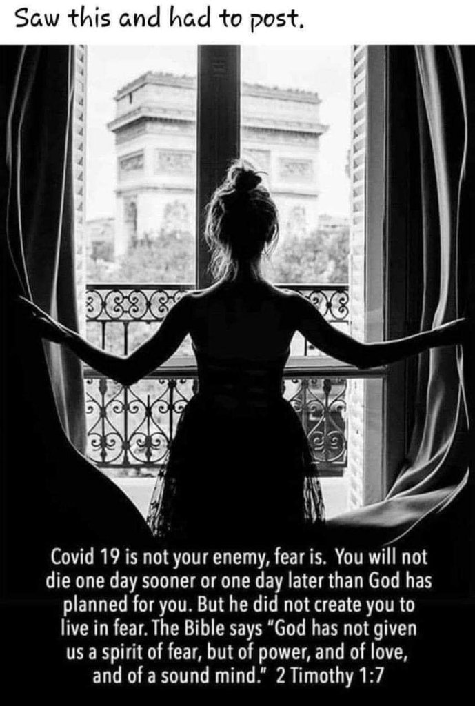 """Covid 19 is not your enemy, fear is. You will not die one day sooner or one day later than God has planned for you. But he did not create you to live in fear. The Bible says, """"God has not given us a spirit of fear, but of power, and of love, and of a sound mind."""" 2 Timothy 1:7"""
