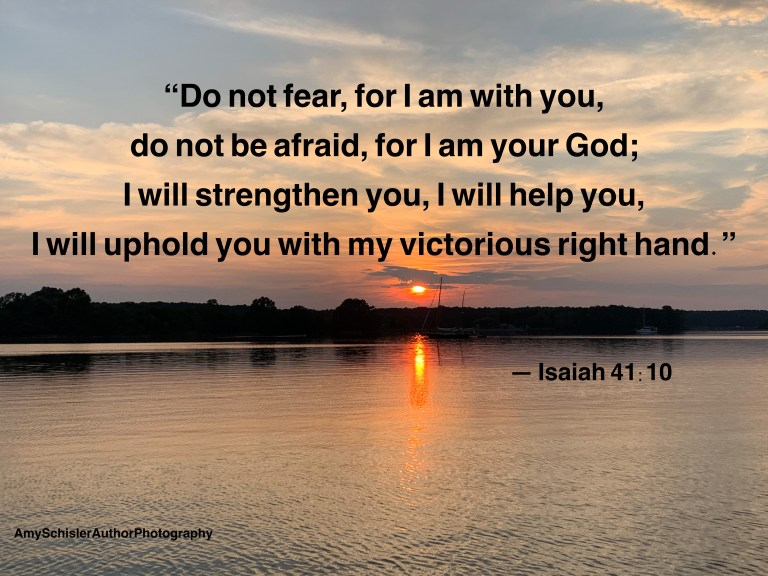 """""""Do not fear, for I am with you, do not be afraid, for I am your God; I will strengthen you, I will help you, I will uphold you with my victorious right hand.""""  Isaiah 41:10"""