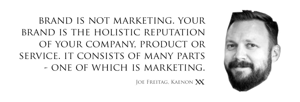 Brand is not marketing. Your brand is the holistic reputation of your company, product or service. It consists of many parts - one of which is marketing. Quote by Joe Freitag, Kaenon.