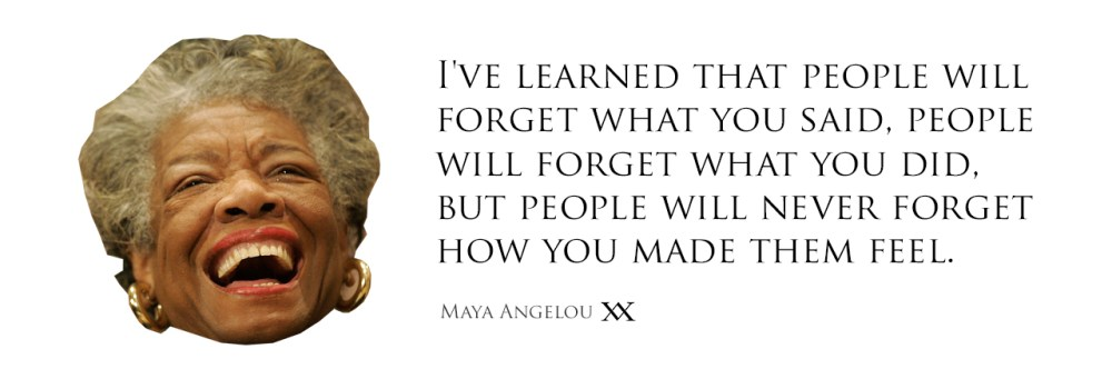 I've learned that people will forget what you said, people will forget what you did, but people will never forget how you made them feel. Quote by Maya Angelou.