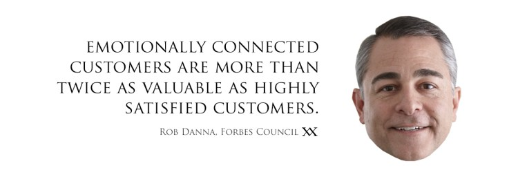 Emotionally connected customers are more than twice as valuable as highly satisfied customers. Quote by Rob Danna, Forbes Council.