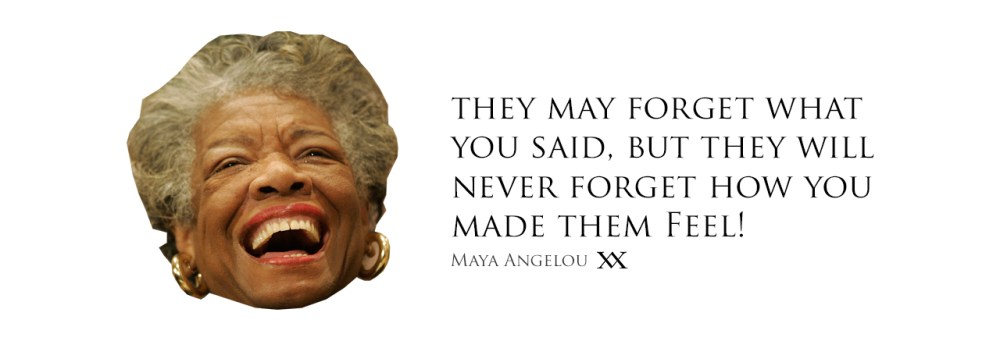 They may forget what you said, they may forget what you do, but they will never forget how you made them feel. - Maya Angelou