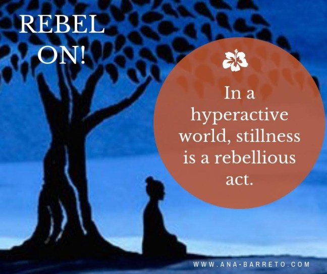 Rebel On! Stillness is a rebellious act