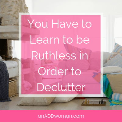 You Have to Learn to be Ruthless in Order to Declutter An ADD Woman