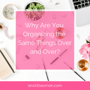 organizing the same things over and over