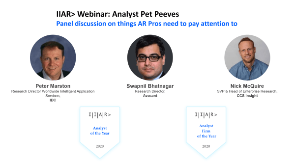 IIAR> Webinar: Analyst Pet Peeves- Things AR Pros need to pay attention to; with  IIAR> Analyst of the Year 2020, Peter Marston  / Research Director Worldwide Intelligent Application Services, IDC Swapnil Bhatnagar Research Director, Avasant Nicholas McQuire, SVP & Head of Enterprise Research, CCS Insight, moderated by Aniruddho Mukherjee and Ludovic Leforestier / IIAR Board Members
