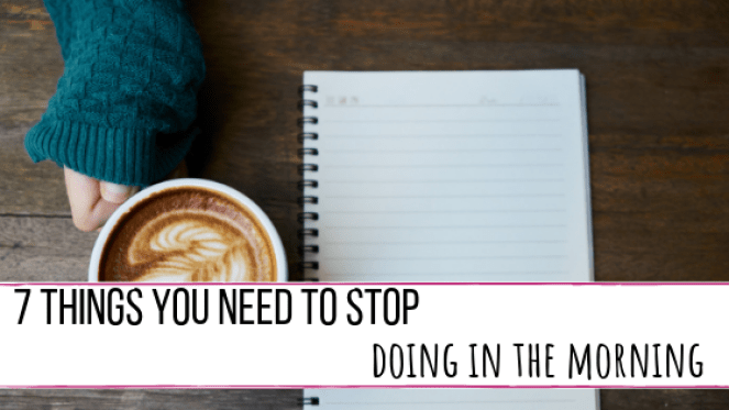 7 things you need to stop doing in the mornings.