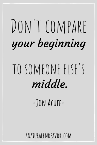 Don't compare your beginning to someone else's middle. Stop comparison.