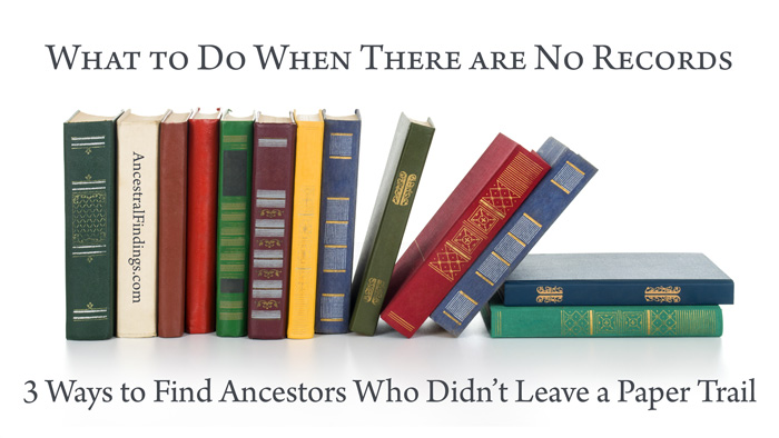 What to Do When There are No Records: 3 Ways to Find Ancestors Who Didn't Leave a Paper Trail