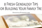 8 Fresh Genealogy Tips for Building Your Family Tree