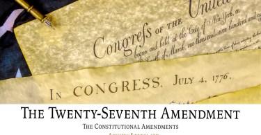 The Twenty-Seventh Amendment: The Constitutional Amendments
