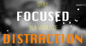 Stay Focused in a world of distraction.