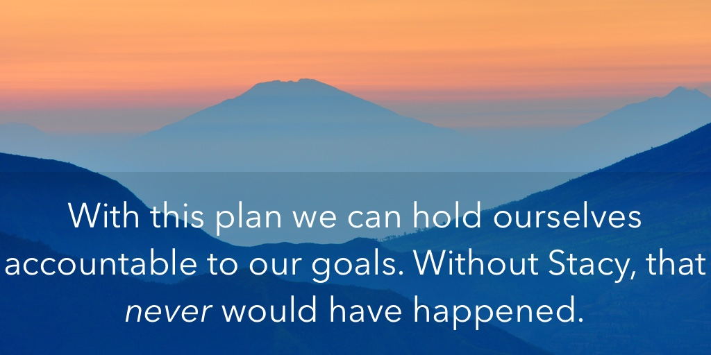 With this plan we can hold ourselves accountable to our goals.