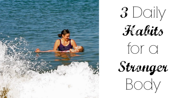 Three Daily Habits for a Stronger Body