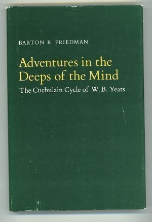 Adventures in the Deeps of the Mind: The Cuchulain Cycle of W. B. Yeats