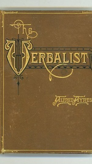 The Verbalist: A Manual Devoted to Brief Discussions of the Right and the Wrong Use of Words and to Some Other Matters of Interest to Those Who Would Speak and Write with Propriety